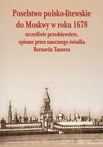 Okładka książki Poselstwo polsko - litewskie do Moskwy w roku 1678 szczęśliwie przedsięwzięte, opisane przez naocznego świadka Bernarda Tannera