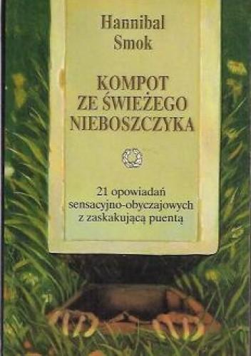 Okładka książki Kompot ze świeżego nieboszczyka. 21 opowiadań sensacyjno-obyczajowych z zaskakującą puentą