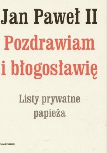 Okładka książki Jan Paweł II. Pozdrawiam i błogosławię. Listy prywatne papieża