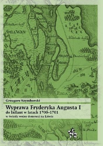 Okładka książki Wyprawa Fryderyka Augusta I do Inflant 1700–1701 w świetle wojny domowej na Litwie