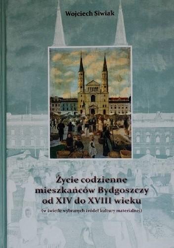 Okładka książki Życie codzienne mieszkańców Bydgoszczy od XIV do XVIII wieku