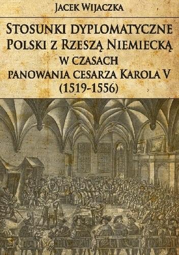 Okładka książki Stosunki dyplomatyczne Polski z Rzeszą Niemiecką w czasach panowania cesarza Karola V (1519-1556)