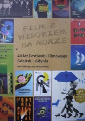 Okładka książki Film z widokiem na morze. 40 lat Festiwalu Filmowego Gdańsk - Gdynia