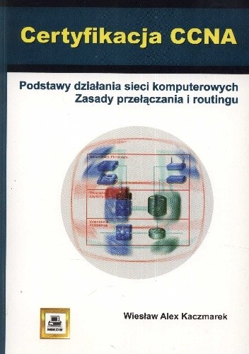 Okładka książki Certyfikacja CCNA. Podstawy działania sieci komputerowych. Zasady przełączania i routingu