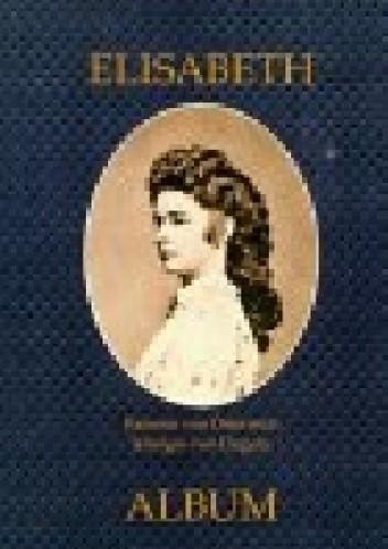 Okładka książki Elisabeth: Kaiserin von Österreich, Königin von Ungarn. Album