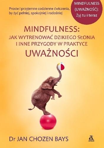 Okładka książki Mindfulness: Jak wytrenować dzikiego słonia i inne przygody w praktyce uważności