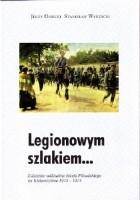 Legionowym szlakiem... Z dziejów oddziałów Józefa Piłsudskiego na Kielecczyźnie 1914-1915