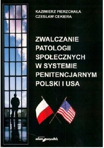 Okładka książki Zwalczanie patologii społecznych w systemie penitencjarnym Polski i USA