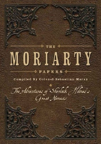 Okładka książki The Moriarty Papers: The Schemes and Adventures of the Great Nemesis of Sherlock Holmes