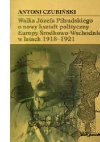 Okładka książki Walka Józefa Piłsudskiego o nowy kształt polityczny Europy Środkowo-Wschodniej w latach 1918-1921