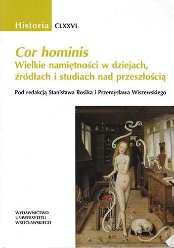 Okładka książki Cor hominis. Wielkie namiętności w dziejach, źródłach i studiach nad przeszłością