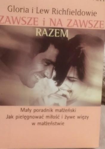 Okładka książki Zawsze i na zawsze razem. Mały poradnik małżeński. Jak pielęgnować miłość i żywe więzy w małżeństwie.