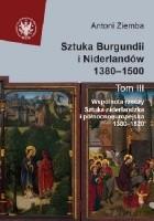 Sztuka Burgundii i Niderlandów 1380-1500. T. III: Wspólnota rzeczy. Sztuka niderlandzka i północnoeuropejska 1380-1520