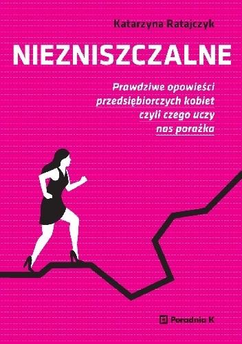 Okładka książki Niezniszczalne. Prawdziwe opowieści przedsiębiorczych kobiet, czyli czego uczy nas porażka.