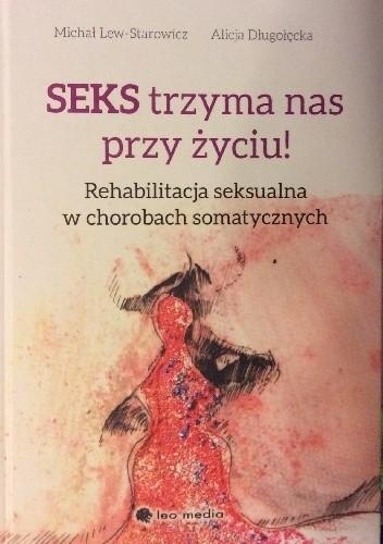 Okładka książki Seks trzyma nas przy życiu. Rehabilitacja seksualna w chorobach somatycznych