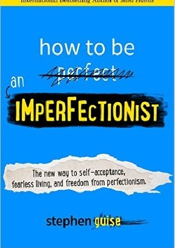Okładka książki How to Be an Imperfectionist: The New Way to Self-Acceptance, Fearless Living, and Freedom from Perfectionism