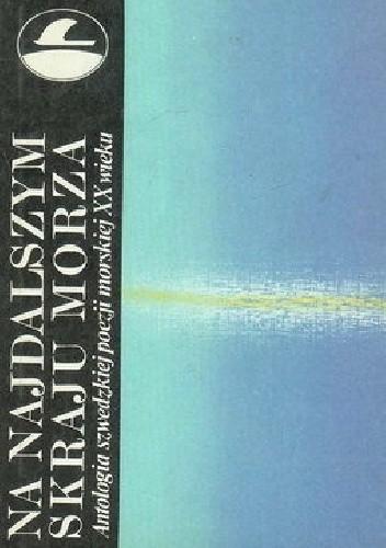 Okładka książki Na najdalszym skraju morza: Antologia szwedzkiej poezji morskiej XX wieku.