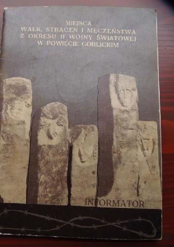 Okładka książki Informator o miejscach walk, straceń i męczeństwa ludności w powiecie gorlickim w okresie II wojny światowej