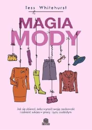 Okładka książki Magia mody. Jak się ubierać, żeby wyrazić swoją osobowość i odnieść sukces w pracy i życiu osobistym