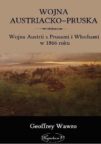 Okładka książki Wojna Austriacko-Pruska. Wojna Austrii z Prusami i Włochami w 1866 roku