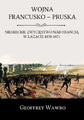 Okładka książki Wojna Francusko-Pruska. Niemieckie zwycięstwo nad Francją w latach 1870-1871