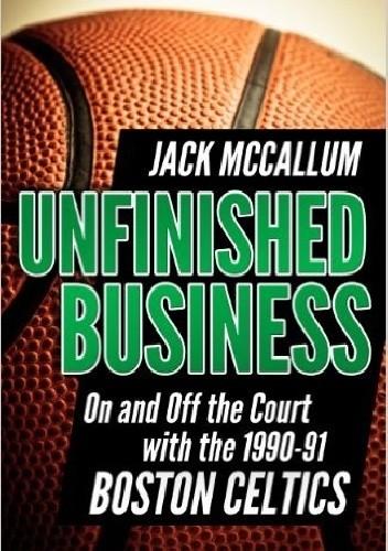 Okładka książki Unfinished Business: On and Off the Court with the 1990-91 Boston Celtics