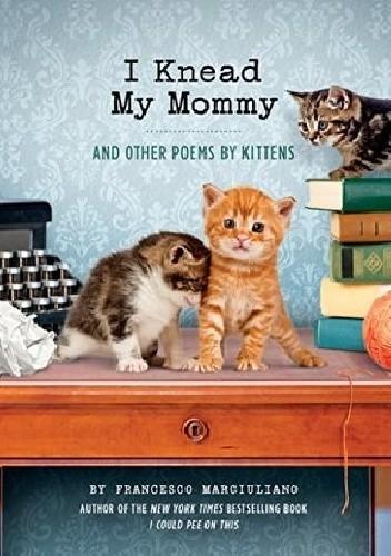 Okładka książki I Knead My Mommy: And Other Poems by Kittens