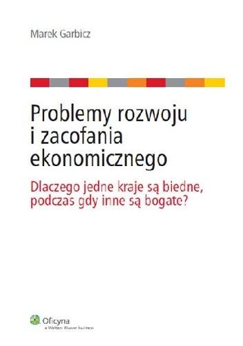 Okładka książki Problemy rozwoju i zacofania ekonomicznego: Dlaczego jedne kraje są biedne, podczas gdy inne są bogate?