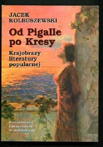 Okładka książki Od Pigalle po Kresy. Krajobrazy literatury popularnej