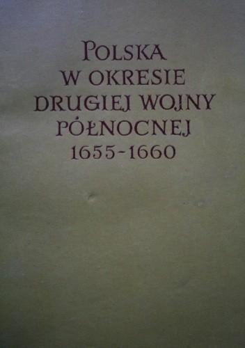 Okładka książki Polska w okresie Drugiej Wojny Północnej 1655-1660 Tom I