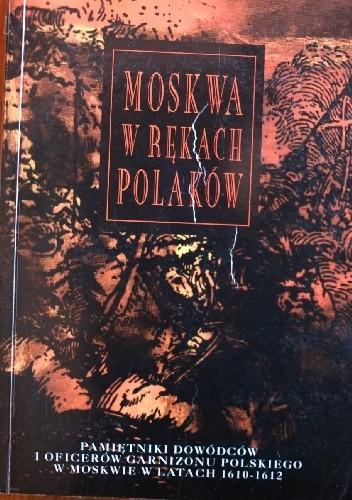 Okładka książki Moskwa w rekach Polaków. Pamiętniki dowódców i oficerów garnizonu polskiego w Moskwie 1610-1612