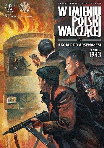 Okładka książki W imieniu Polski Walczącej - 3 - Akcja pod Arsenałem