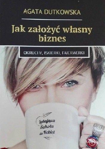 Okładka książki Jak założyć własny biznes - okruchy, iskierki, fajerwerki