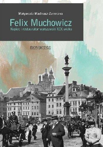 Okładka książki Felix Muchowicz. Kupiec i restaurator warszawski z XIX wieku