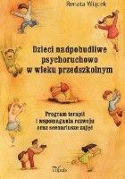 Dzieci nadpobudliwe psychoruchowo w wieku przedszkolnym Program terapii i wspomagania rozwoju oraz scenariusze zajęć