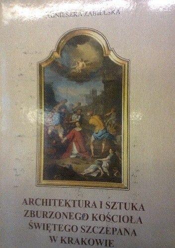 Okładka książki Architektura i sztuka zburzonego kościoła św. Szczepana w Krakowie