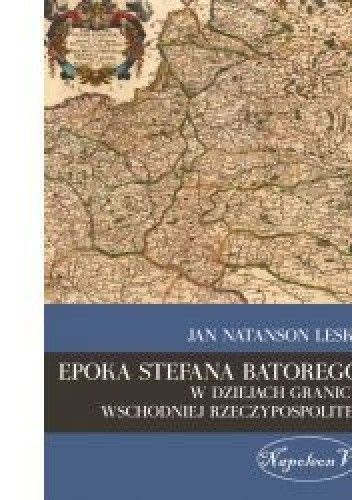 Okładka książki Epoka Stefana Batorego w dziejach granicy wschodniej Rzeczypospolitej