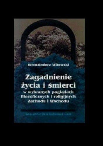 Okładka książki Zagadnienie życia i śmierci w wybranych poglądach filozoficznych i religijnych Zachodu i Wschodu