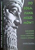 Do Boga, Pana mego, mów! Babilońskie i asyryjskie hymny, modlitwy, zaklęcia i rytuały. Wybór tekstów