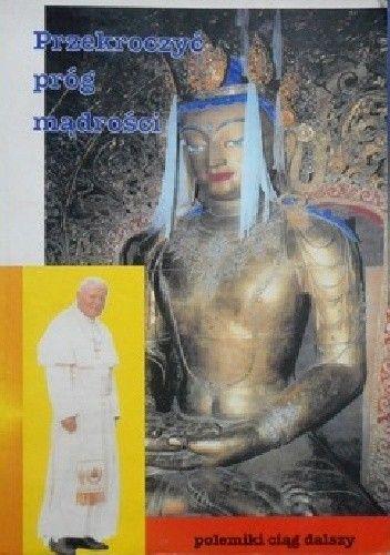"""Okładka książki Przekroczyć próg mądrości.  Polemika z wypowiedziami papieża Jana Pawła II na temat buddyzmu zawartymi w jego książce """"Przekroczyć próg nadziei""""."""