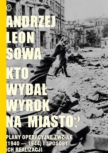 Okładka książki Kto wydał wyrok na miasto? Plany operacyjne ZWZ AK (1940-1944) i sposoby ich realizacji