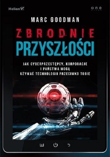 Okładka książki Zbrodnie przyszłości. Jak cyberprzestępcy, korporacje i państwa mogą używać technologii przeciwko Tobie