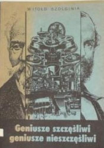 Okładka książki Geniusze szczęśliwi, geniusze nieszczęśliwi: Z historii polskiej nauki i techniki