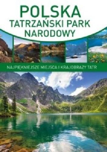 Okładka książki Polska Tatrzański Park Narodowy. Najpiękniejsze miejsca i krajobrazy Tatr