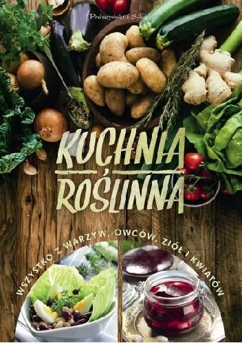 Okładka książki Kuchnia roślinna. Wszystko z warzyw, owoców, ziół i kwiatów