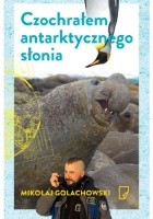 Czochrałem antarktycznego słonia i inne opowieści o zwierzołkach