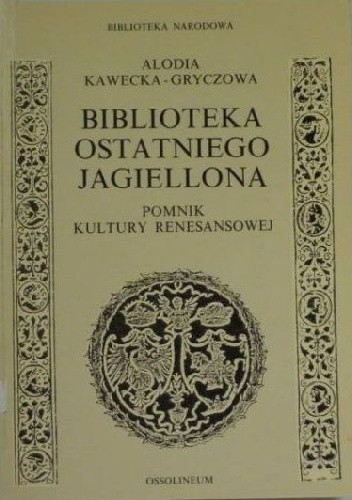 Okładka książki Biblioteka ostatniego Jagiellona : pomnik kultury renesansowej