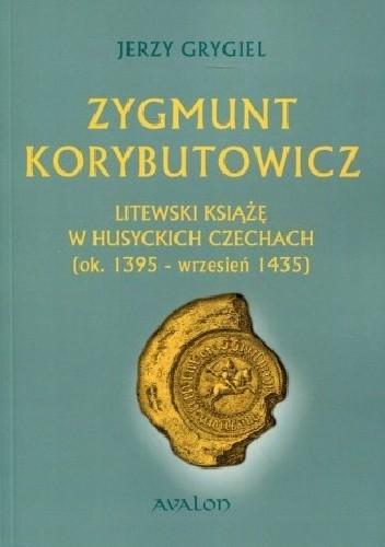 Okładka książki Zygmunt Korybutowicz Litewski Książę w Husyckich Czechach (ok. 1395 - wrzesień 1435)