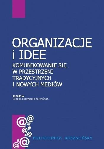Okładka książki Organizacje i idee. Komunikowanie się w przestrzeni tradycyjnych i nowych mediów.