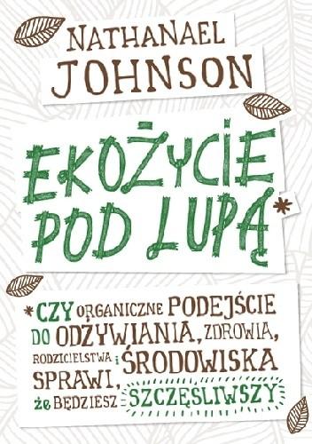 Okładka książki Ekożycie pod lupą. Czy organiczne podejście do odżywiania, zdrowia, rodzicielstwa i środowiska sprawi, że będziesz szczęśliwszy